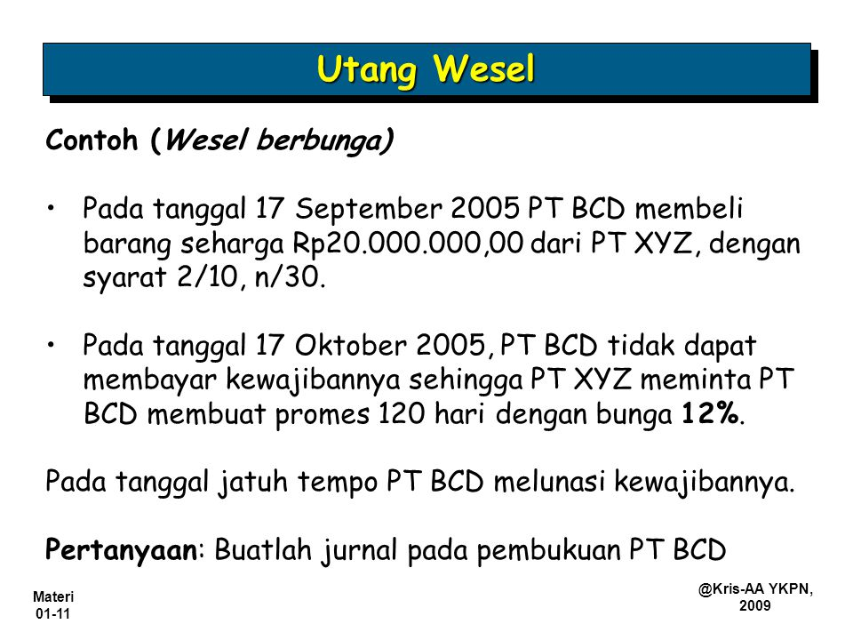 Materi 01-11 @Kris-AA YKPN, 2009 Contoh (Wesel berbunga) Pada tanggal 17 September 2005 PT BCD membeli barang seharga Rp20.000.000,00 dari PT XYZ, den