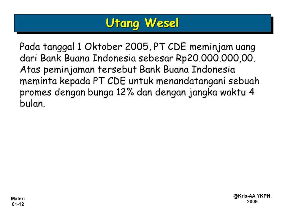 Materi 01-12 @Kris-AA YKPN, 2009 Pada tanggal 1 Oktober 2005, PT CDE meminjam uang dari Bank Buana Indonesia sebesar Rp20.000.000,00. Atas peminjaman