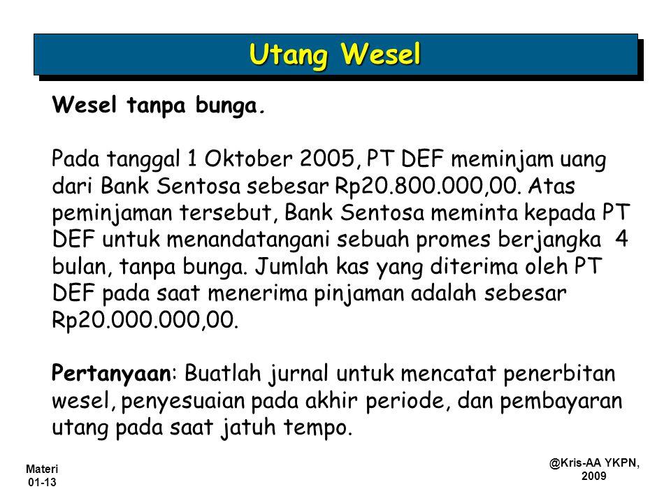 Materi 01-13 @Kris-AA YKPN, 2009 Wesel tanpa bunga. Pada tanggal 1 Oktober 2005, PT DEF meminjam uang dari Bank Sentosa sebesar Rp20.800.000,00. Atas