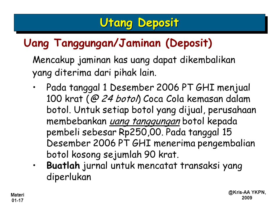 Materi 01-17 @Kris-AA YKPN, 2009 Mencakup jaminan kas uang dapat dikembalikan yang diterima dari pihak lain. Uang Tanggungan/Jaminan (Deposit) Pada ta