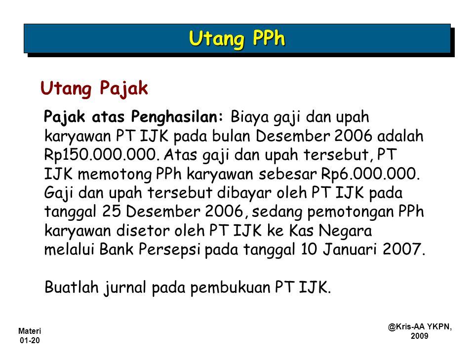 Materi 01-20 @Kris-AA YKPN, 2009 Pajak atas Penghasilan: Biaya gaji dan upah karyawan PT IJK pada bulan Desember 2006 adalah Rp150.000.000. Atas gaji