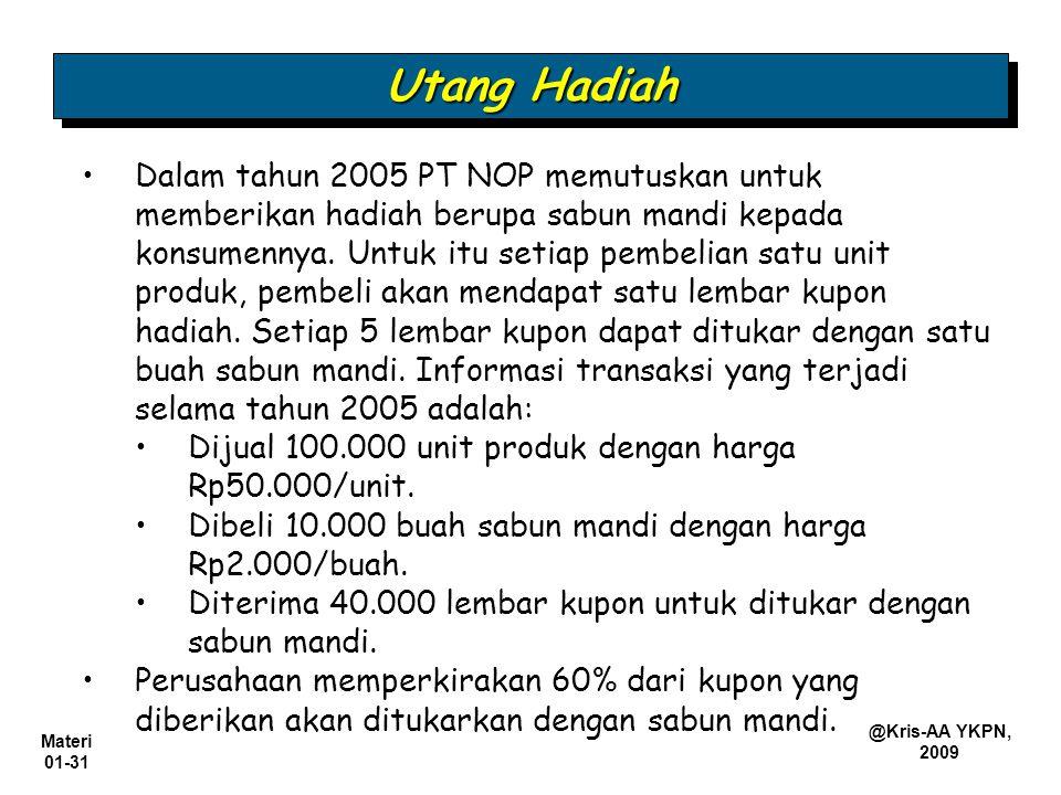 Materi 01-31 @Kris-AA YKPN, 2009 Utang Hadiah Dalam tahun 2005 PT NOP memutuskan untuk memberikan hadiah berupa sabun mandi kepada konsumennya. Untuk
