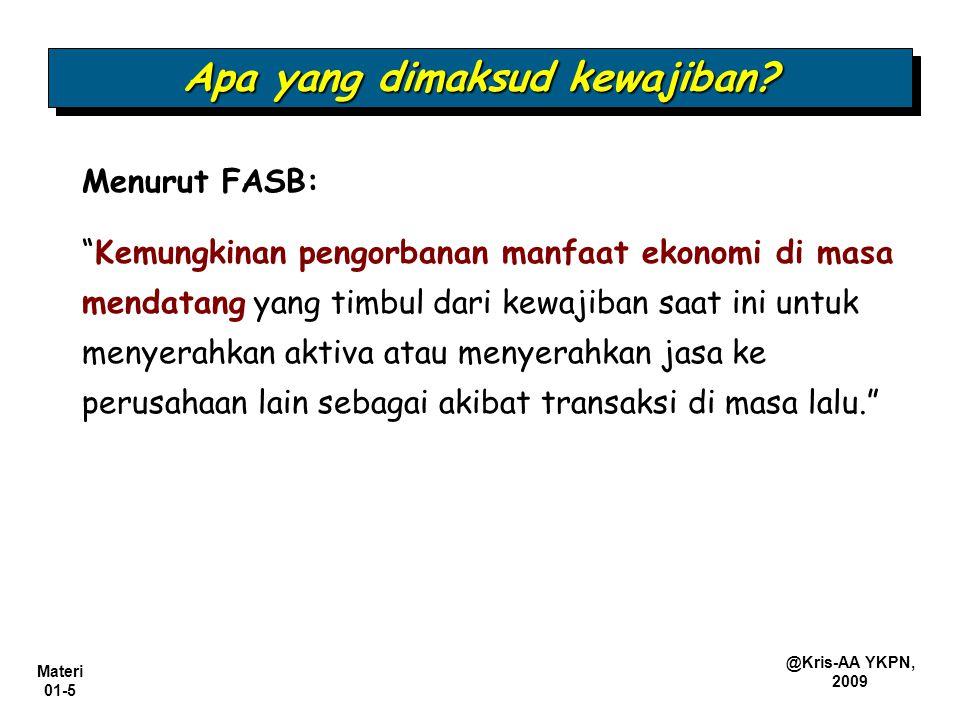 "Materi 01-5 @Kris-AA YKPN, 2009 Apa yang dimaksud kewajiban? Menurut FASB: ""Kemungkinan pengorbanan manfaat ekonomi di masa mendatang yang timbul dari"