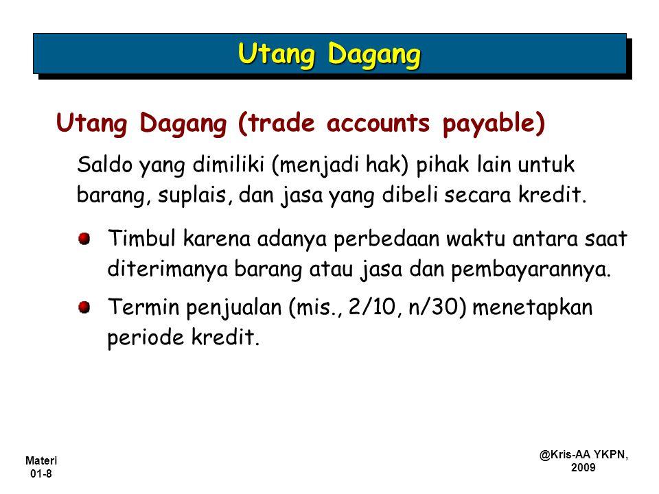 Materi 01-8 @Kris-AA YKPN, 2009 Saldo yang dimiliki (menjadi hak) pihak lain untuk barang, suplais, dan jasa yang dibeli secara kredit. Utang Dagang (