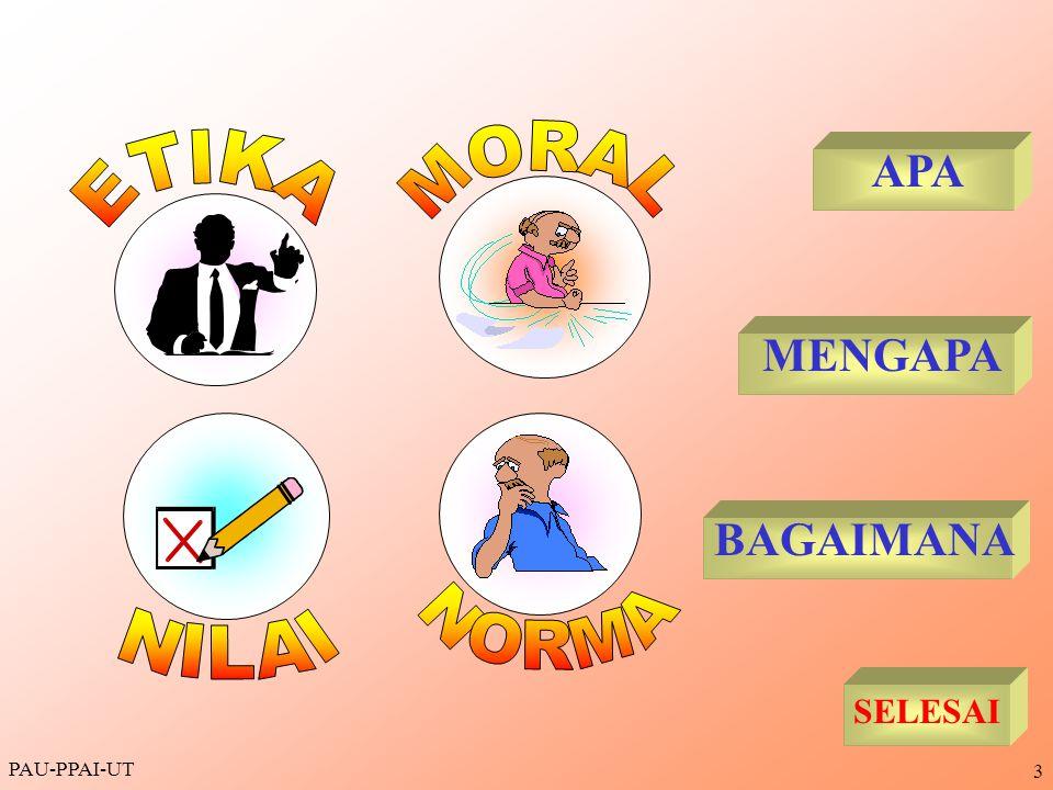 PAU-PPAI-UT 4 Etika, Moral, Norma, dan Nilai mempunyai pengertian yang hampir bersamaan/berkaitan, yaitu tentang nilai dan norma untuk mengatur tingkah laku orang/keluarga dan mengacu pada hukum yang berlaku pada masyarakat APA.