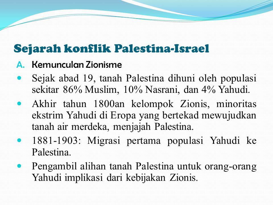 Sejarah konflik Palestina-Israel A. Kemunculan Zionisme Sejak abad 19, tanah Palestina dihuni oleh populasi sekitar 86% Muslim, 10% Nasrani, dan 4% Ya