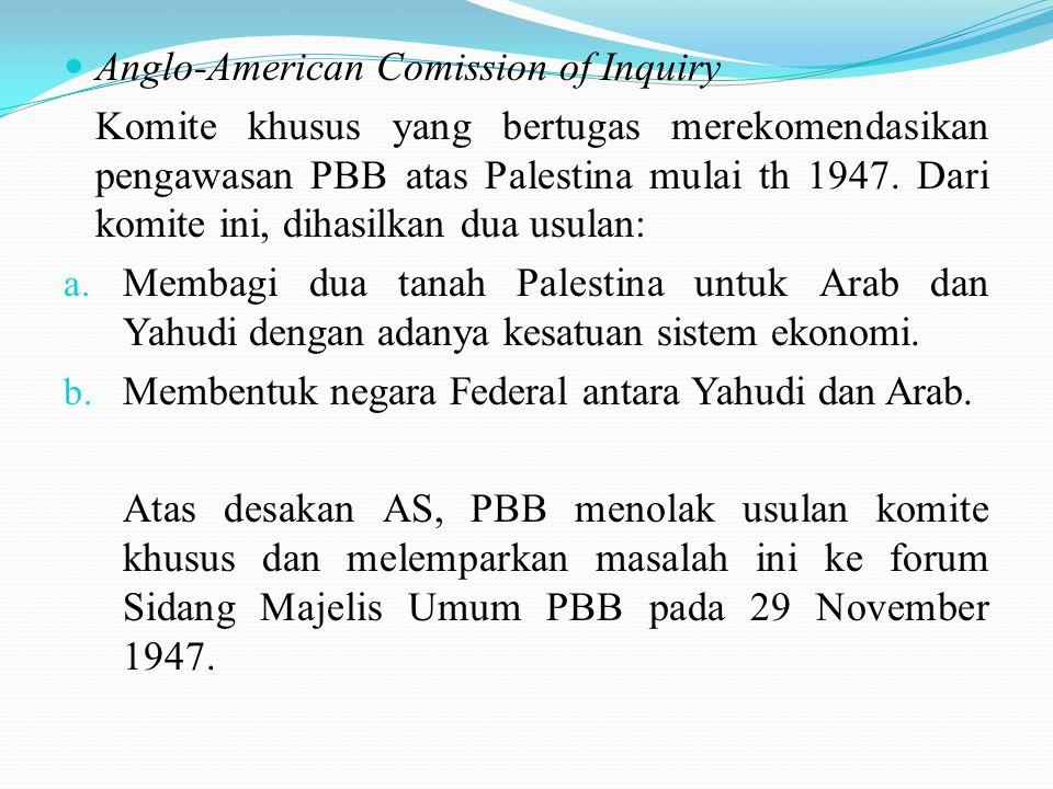 Anglo-American Comission of Inquiry Komite khusus yang bertugas merekomendasikan pengawasan PBB atas Palestina mulai th 1947. Dari komite ini, dihasil