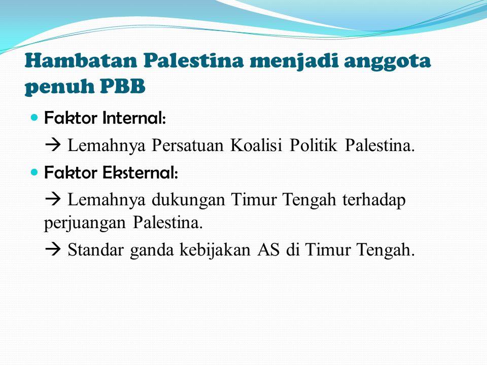 Hambatan Palestina menjadi anggota penuh PBB Faktor Internal:  Lemahnya Persatuan Koalisi Politik Palestina. Faktor Eksternal:  Lemahnya dukungan Ti