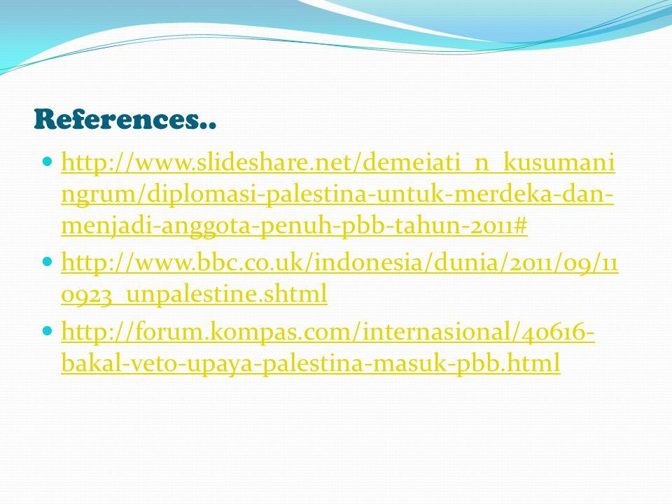 References.. http://www.slideshare.net/demeiati_n_kusumani ngrum/diplomasi-palestina-untuk-merdeka-dan- menjadi-anggota-penuh-pbb-tahun-2011# http://w