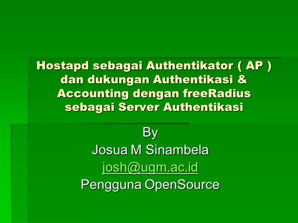 Hostapd sebagai Authentikator ( AP ) dan dukungan Authentikasi & Accounting dengan freeRadius sebagai Server Authentikasi By Josua M Sinambela josh@ugm.ac.id Pengguna OpenSource