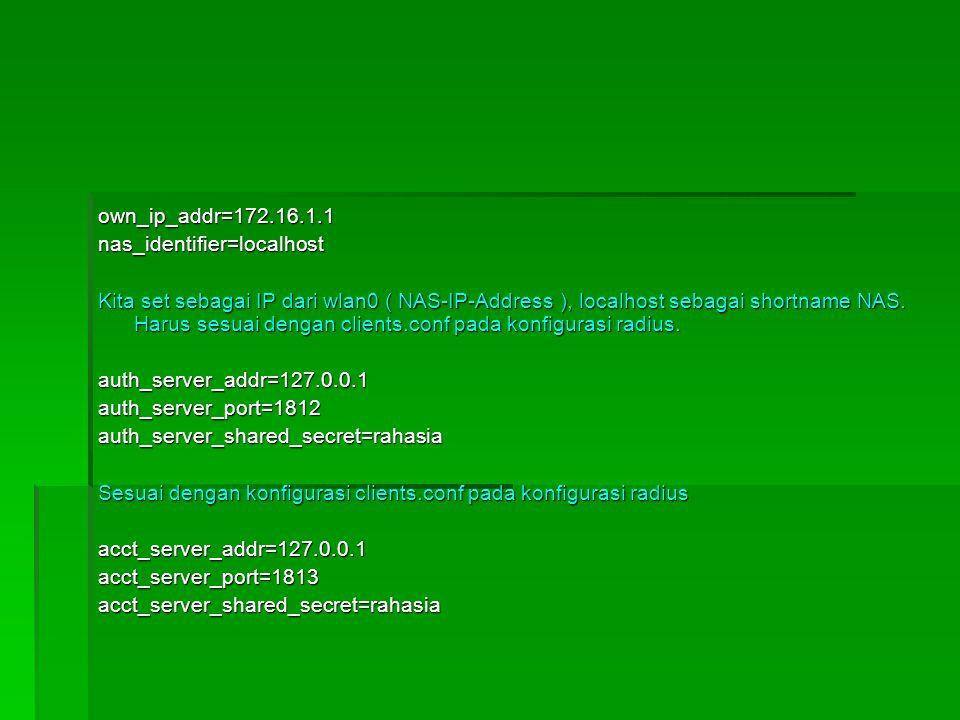 own_ip_addr=172.16.1.1nas_identifier=localhost Kita set sebagai IP dari wlan0 ( NAS-IP-Address ), localhost sebagai shortname NAS. Harus sesuai dengan
