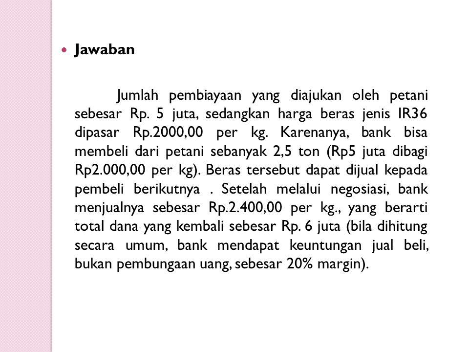 Jawaban Jumlah pembiayaan yang diajukan oleh petani sebesar Rp. 5 juta, sedangkan harga beras jenis IR36 dipasar Rp.2000,00 per kg. Karenanya, bank bi