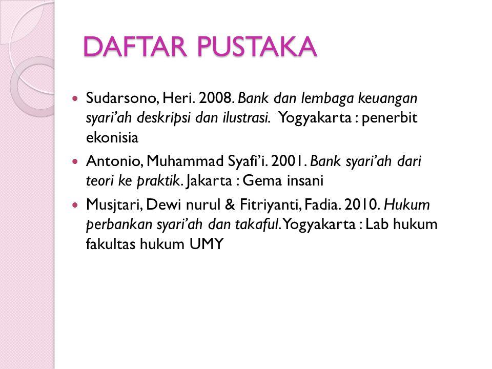 DAFTAR PUSTAKA Sudarsono, Heri. 2008. Bank dan lembaga keuangan syari'ah deskripsi dan ilustrasi. Yogyakarta : penerbit ekonisia Antonio, Muhammad Sya