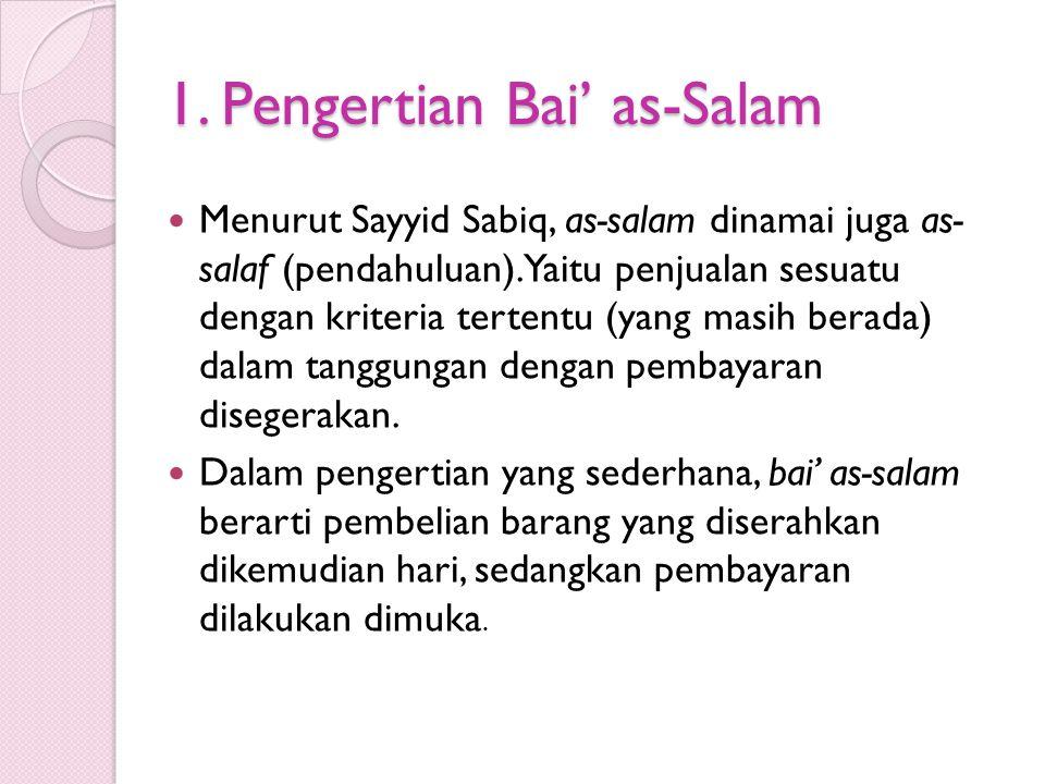 1. Pengertian Bai' as-Salam Menurut Sayyid Sabiq, as-salam dinamai juga as- salaf (pendahuluan). Yaitu penjualan sesuatu dengan kriteria tertentu (yan