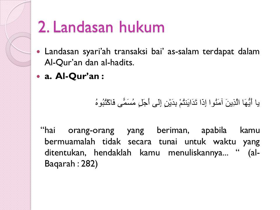 2. Landasan hukum Landasan syari'ah transaksi bai' as-salam terdapat dalam Al-Qur'an dan al-hadits. a. Al-Qur'an : يا أَيُّهَا الَّذِينَ آمَنُوا إِذَا