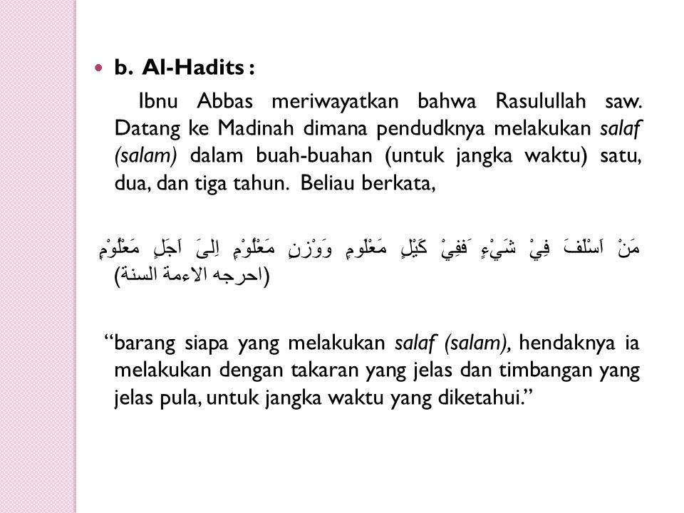 b. Al-Hadits : Ibnu Abbas meriwayatkan bahwa Rasulullah saw. Datang ke Madinah dimana pendudknya melakukan salaf (salam) dalam buah-buahan (untuk jang