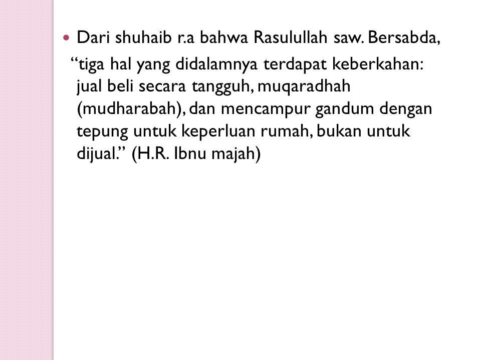 """Dari shuhaib r.a bahwa Rasulullah saw. Bersabda, """"tiga hal yang didalamnya terdapat keberkahan: jual beli secara tangguh, muqaradhah (mudharabah), dan"""