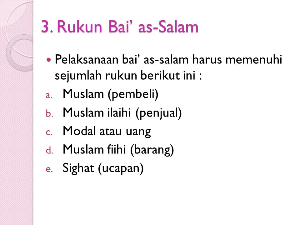 3. Rukun Bai' as-Salam Pelaksanaan bai' as-salam harus memenuhi sejumlah rukun berikut ini : a. Muslam (pembeli) b. Muslam ilaihi (penjual) c. Modal a
