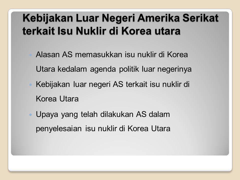 Alasan AS memasukkan isu nuklir di Korea Utara ke dalam agenda politik luar negarinya Menurut AS, Perkembangan senjata nuklir di Korea Utara akan berdampak pada perlombaan senjata dikawasan dan ancaman stabilitas keamanan di wilayah Asia Timur.