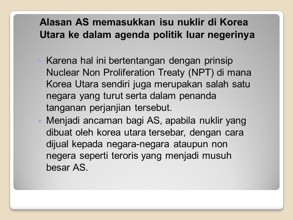 Kebijakan luar negeri AS terkait isu nuklir di Korea Utara Kebijakan give and take, menjanjikan perbaikan ekonomi dengan syarat memberhentikan program nuklir di korea utara, AS juga mengeluarkan kebijakan untuk membendung pengembangan persenjataan nuklir korut dan menciptakan stabilitas keamanan di semenanjung korea.