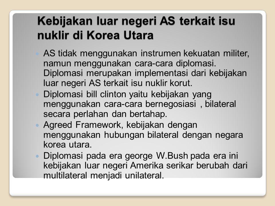 Upaya yang telah dilakukan AS dalam penyelesaian isu nuklir di Korea Utara Pada tahun 1994 Melakukan perundingan bilateral dengan Korut dan mencapai kerangka persetujuan (Agreed Framework) Pada tahun 2003 melakukan perundingan multilateral (Six Party Talks) Melalui strategi politik yaitu menjalin hubungan baik dengan negara-negara yang memiliki pengaruh yang kuat terhadap korut seperti rusia dan china.