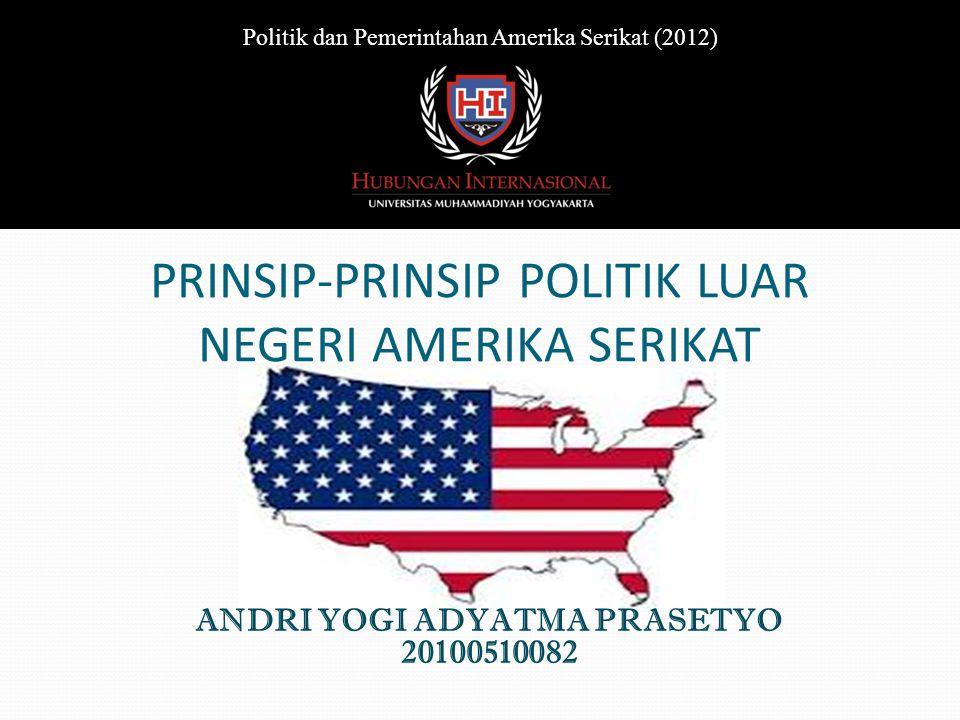 PRINSIP-PRINSIP POLITIK LUAR NEGERI AMERIKA SERIKAT ANDRI YOGI ADYATMA PRASETYO 20100510082 Politik dan Pemerintahan Amerika Serikat (2012)