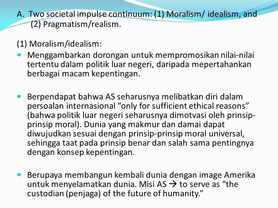 A. Two societal impulse continuum: (1) Moralism/ idealism, and (2) Pragmatism/realism. (1) Moralism/idealism: Menggambarkan dorongan untuk mempromosik
