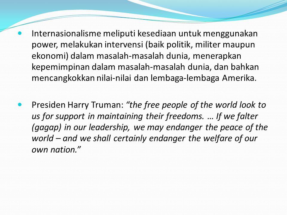 Internasionalisme meliputi kesediaan untuk menggunakan power, melakukan intervensi (baik politik, militer maupun ekonomi) dalam masalah-masalah dunia, menerapkan kepemimpinan dalam masalah-masalah dunia, dan bahkan mencangkokkan nilai-nilai dan lembaga-lembaga Amerika.