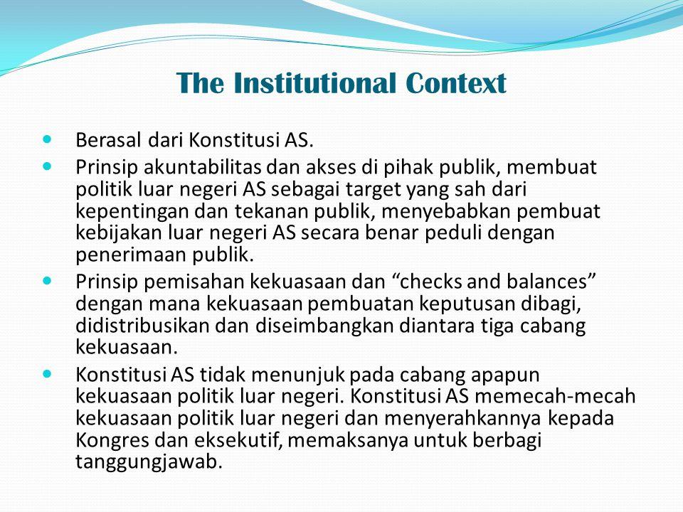 The Institutional Context Berasal dari Konstitusi AS. Prinsip akuntabilitas dan akses di pihak publik, membuat politik luar negeri AS sebagai target y