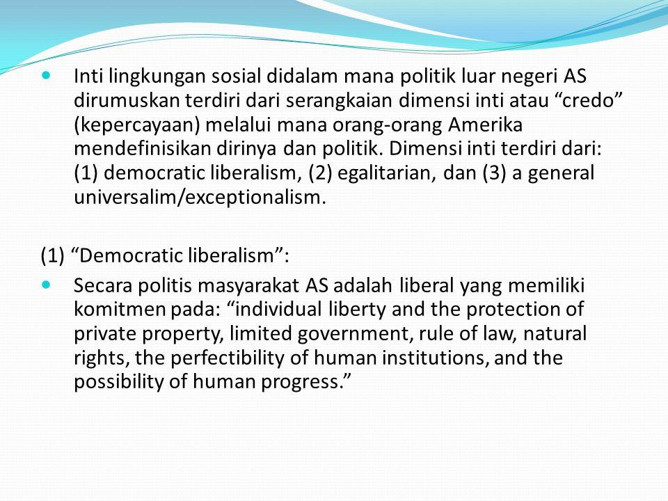 Inti lingkungan sosial didalam mana politik luar negeri AS dirumuskan terdiri dari serangkaian dimensi inti atau credo (kepercayaan) melalui mana orang-orang Amerika mendefinisikan dirinya dan politik.