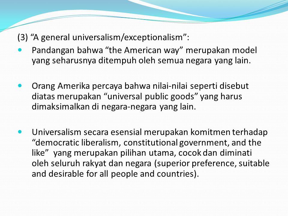 (3) A general universalism/exceptionalism : Pandangan bahwa the American way merupakan model yang seharusnya ditempuh oleh semua negara yang lain.