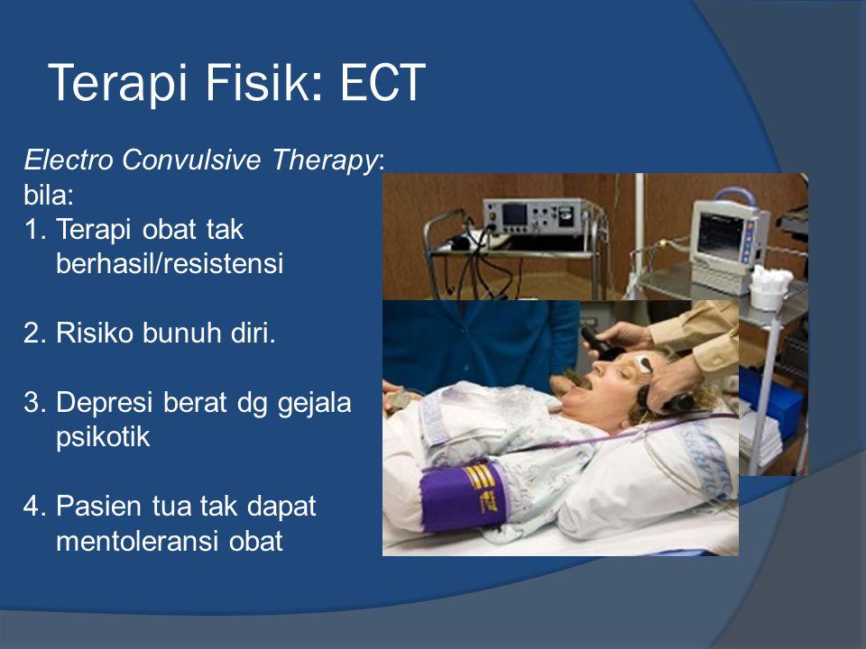 Terapi Fisik: ECT Electro Convulsive Therapy: bila: 1.Terapi obat tak berhasil/resistensi 2.Risiko bunuh diri.