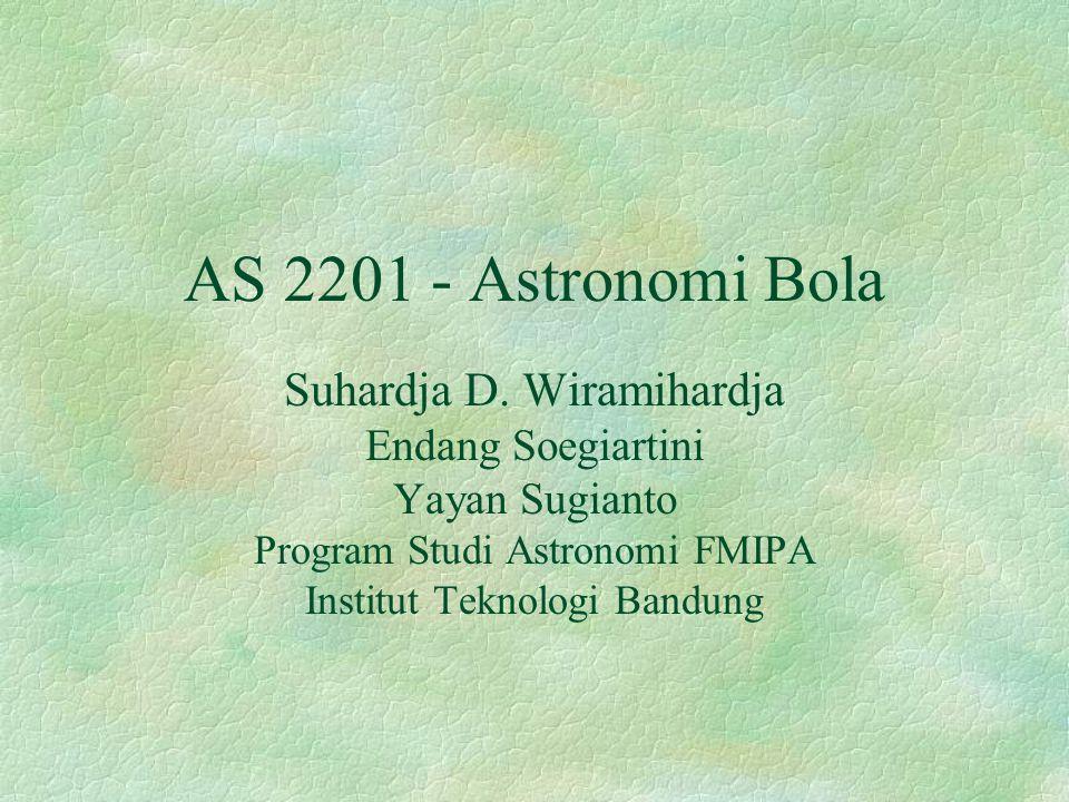 AS 2201 - Astronomi Bola Suhardja D. Wiramihardja Endang Soegiartini Yayan Sugianto Program Studi Astronomi FMIPA Institut Teknologi Bandung