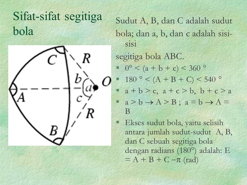 Sifat-sifat segitiga bola Sudut A, B, dan C adalah sudut bola; dan a, b, dan c adalah sisi- sisi segitiga bola ABC. §0  < (a + b + c) < 360  §180 
