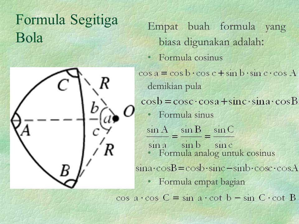 Formula Segitiga Bola Empat buah formula yang biasa digunakan adalah : Formula cosinus demikian pula Formula sinus Formula analog untuk cosinus Formul