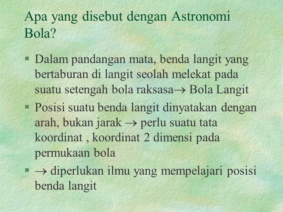 Apa yang disebut dengan Astronomi Bola? §Dalam pandangan mata, benda langit yang bertaburan di langit seolah melekat pada suatu setengah bola raksasa