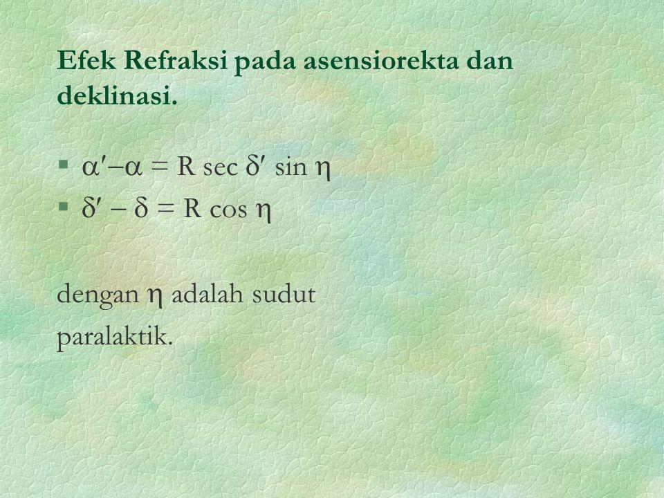 Efek Refraksi pada asensiorekta dan deklinasi. §  = R sec  sin  §    = R cos  dengan  adalah sudut paralaktik.