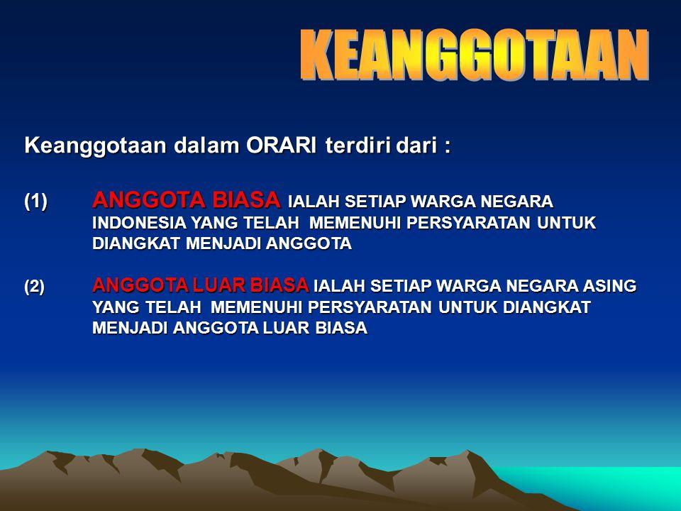 Keanggotaan dalam ORARI terdiri dari : (1) ANGGOTA BIASA IALAH SETIAP WARGA NEGARA INDONESIA YANG TELAH MEMENUHI PERSYARATAN UNTUK DIANGKAT MENJADI ANGGOTA (2) ANGGOTA LUAR BIASA IALAH SETIAP WARGA NEGARA ASING YANG TELAH MEMENUHI PERSYARATAN UNTUK DIANGKAT MENJADI ANGGOTA LUAR BIASA