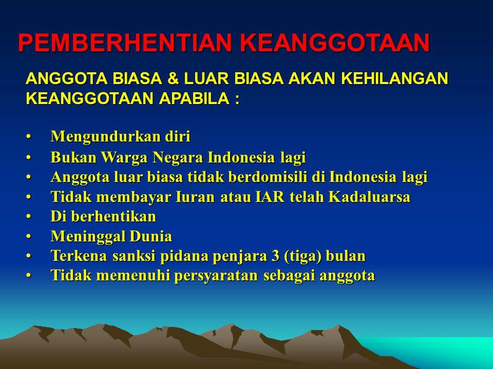PEMBERHENTIAN KEANGGOTAAN MengundurkanMengundurkan diri BukanBukan Warga Negara Indonesia lagi AnggotaAnggota luar biasa tidak berdomisili di Indonesia lagi TidakTidak membayar Iuran atau IAR telah Kadaluarsa DiDi berhentikan MeninggalMeninggal Dunia TerkenaTerkena sanksi pidana penjara 3 (tiga) bulan TidakTidak memenuhi persyaratan sebagai anggota ANGGOTA BIASA & LUAR BIASA AKAN KEHILANGAN KEANGGOTAAN APABILA :