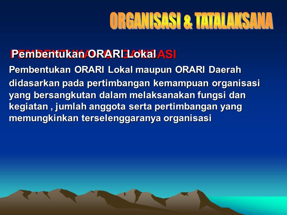 PEMBENTUKAN ORGANISASI Pembentukan ORARI Lokal maupun ORARI Daerah didasarkan pada pertimbangan kemampuan organisasi yang bersangkutan dalam melaksanakan fungsi dan kegiatan, jumlah anggota serta pertimbangan yang memungkinkan terselenggaranya organisasi Pembentukan ORARI Lokal