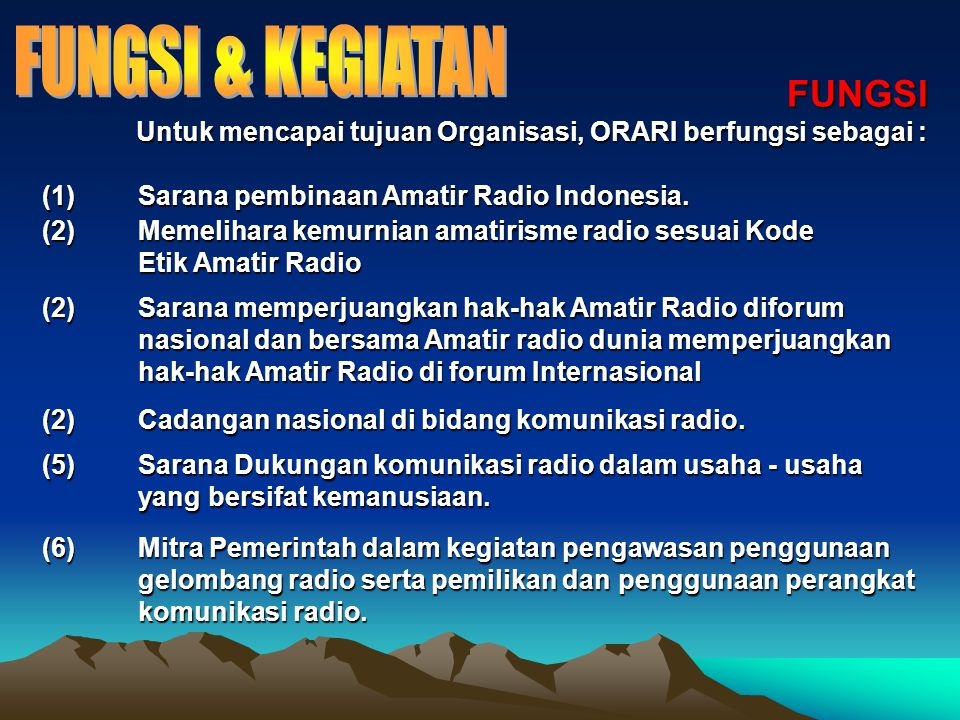 KEGIATAN Untuk melaksanakan fungsinya, ORARI melaksanakan kegiatan - kegiatan sebagai berikut : (1)Meningkatkan kemampuan dan ketrampilan anggota serta membimbing peminatnya dalam bidang teknik elektronika dan komunikasi radio.