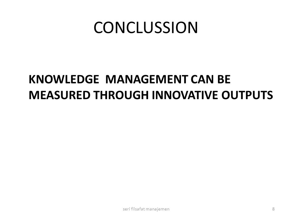 CONCLUSSION KNOWLEDGE MANAGEMENT CAN BE MEASURED THROUGH INNOVATIVE OUTPUTS 8seri filsafat manajemen