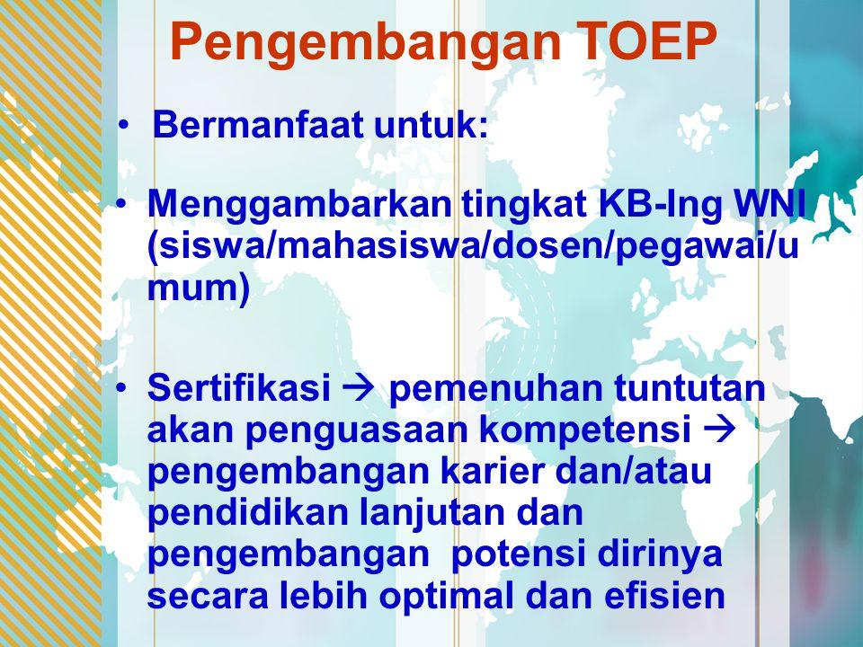 Pengembangan TOEP Menggambarkan tingkat KB-Ing WNI (siswa/mahasiswa/dosen/pegawai/u mum) Sertifikasi  pemenuhan tuntutan akan penguasaan kompetensi  pengembangan karier dan/atau pendidikan lanjutan dan pengembangan potensi dirinya secara lebih optimal dan efisien Bermanfaat untuk: