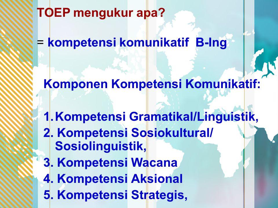 TOEP mengukur apa? = kompetensi komunikatif B-Ing Komponen Kompetensi Komunikatif: 1.Kompetensi Gramatikal/Linguistik, 2. Kompetensi Sosiokultural/ So