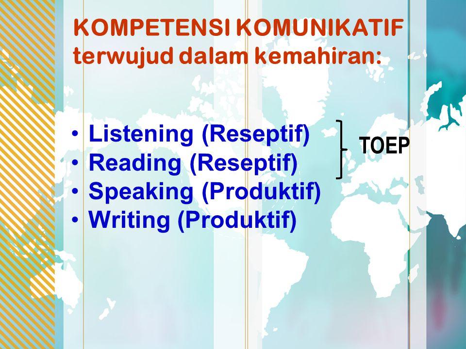 KOMPETENSI KOMUNIKATIF terwujud dalam kemahiran: Listening (Reseptif) Reading (Reseptif) Speaking (Produktif) Writing (Produktif) TOEP