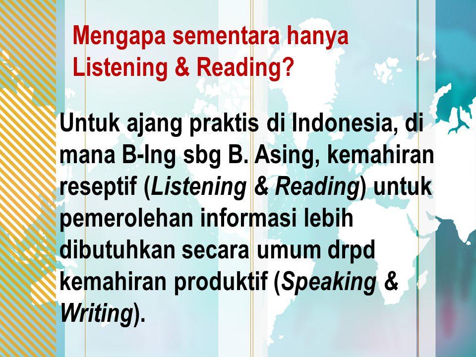 Untuk ajang praktis di Indonesia, di mana B-Ing sbg B. Asing, kemahiran reseptif ( Listening & Reading ) untuk pemerolehan informasi lebih dibutuhkan