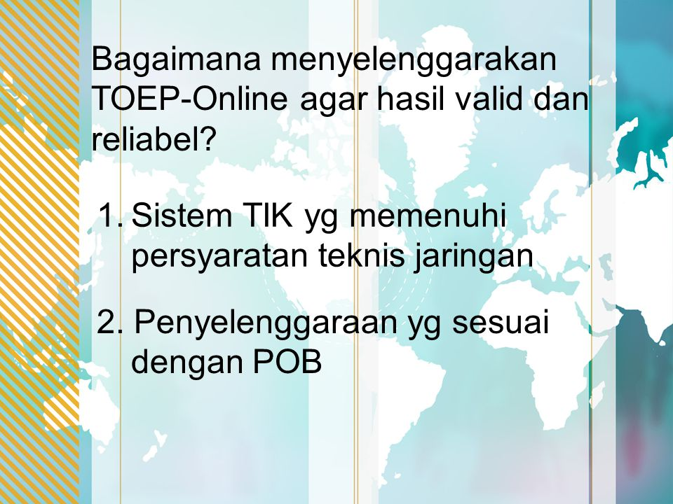 Bagaimana menyelenggarakan TOEP-Online agar hasil valid dan reliabel? 1.Sistem TIK yg memenuhi persyaratan teknis jaringan 2. Penyelenggaraan yg sesua