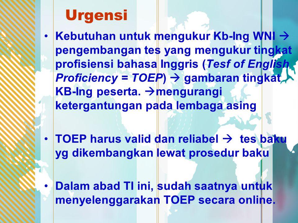 Urgensi Kebutuhan untuk mengukur Kb-Ing WNI  pengembangan tes yang mengukur tingkat profisiensi bahasa Inggris (Tesf of English Proficiency = TOEP)  gambaran tingkat KB-Ing peserta.