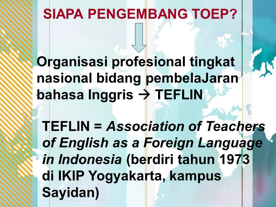 SIAPA PENGEMBANG TOEP? TEFLIN = Association of Teachers of English as a Foreign Language in Indonesia (berdiri tahun 1973 di IKIP Yogyakarta, kampus S