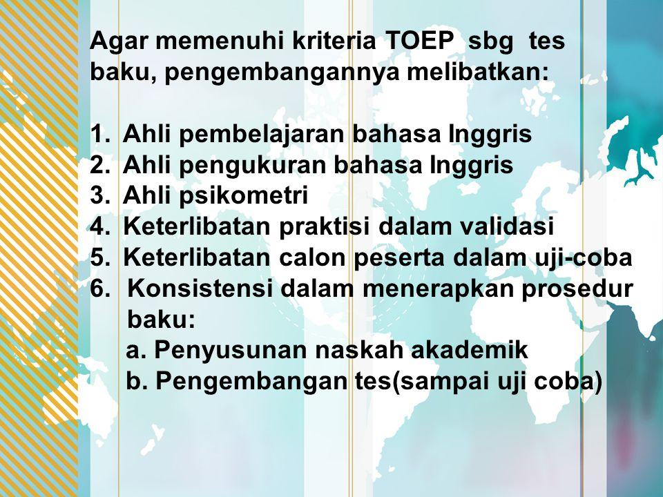 Agar memenuhi kriteria TOEP sbg tes baku, pengembangannya melibatkan: 1.Ahli pembelajaran bahasa Inggris 2.Ahli pengukuran bahasa Inggris 3.Ahli psiko